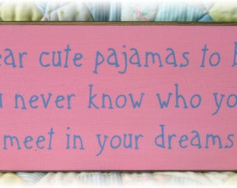 Wear cute pajamas to bed you never know who you'll meet in your dreams wood sign Ready To Ship