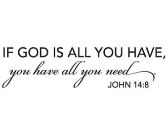 John 14:8 Vinyl Sticker - If God is All You Have, You Have All You Need Christian Wall Decal