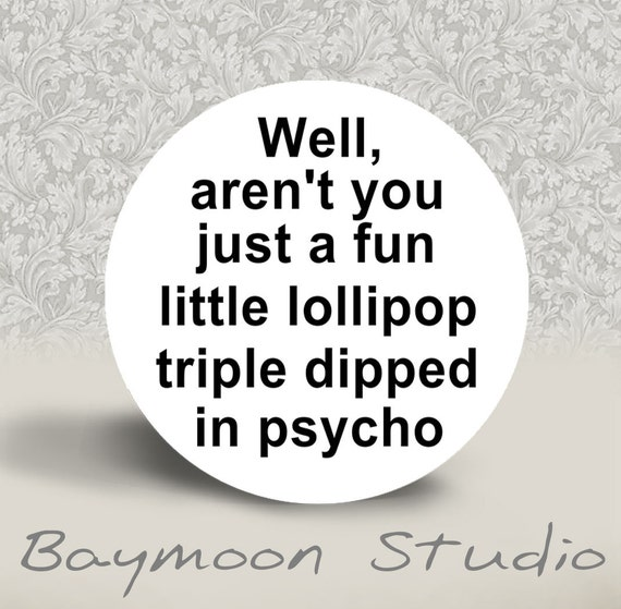 Well, aren't You just a Fun Little Lollipop Triple Dipped in Psycho - PINBACK BUTTON or MAGNET - 1.25 inch round