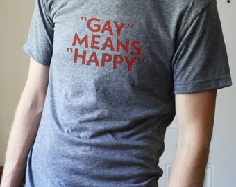 Gay Means Happy -- Tri-Blend Tee Shirt