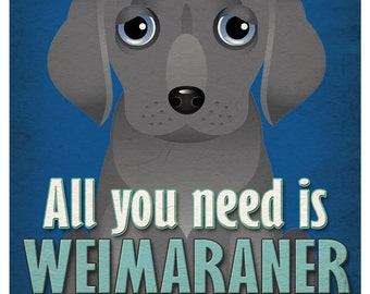 Weimaraner Art Print - All You Need is Weimaraner love Poster 11x14 - Dogs Incorporated
