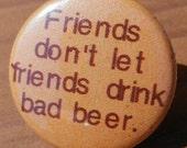 Friends don't let friends drink bad beer - Button, Magnet, or Bottle Opener