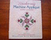 Mastering Machine Applique: The Complete Guide Including Invisible Machine Applique Satin Stitch Blanket Stitch and Much More