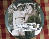 Funny friendship  Magnet. You'll always be my friend-  3 inch mylar M64