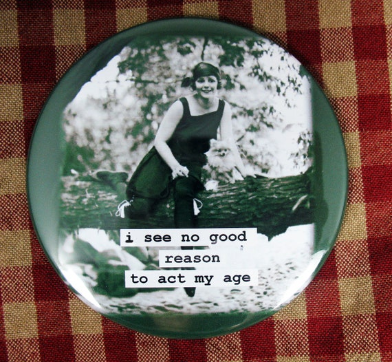 Funny flapper Magnet. I see no good reason to act my age 3 inch mylar