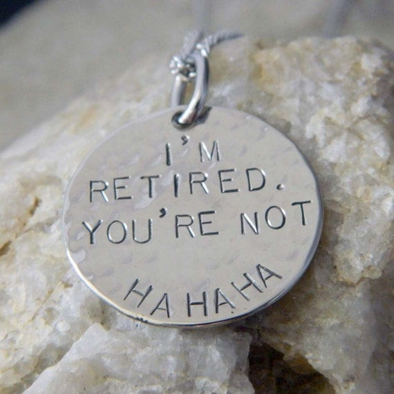 I'm Retired. You're Not. Ha Ha Ha Handstamped Necklace/Keychain