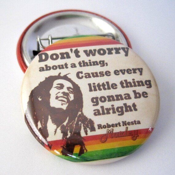 Bob Marley Dont Worry about a thing, cause every little thing gonna be alright 1 1/2 inches (38mm) Pinback Button or Magnet
