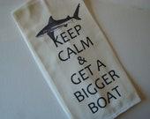 Shark, Boat tea towel- Keep Calm and Get A Bigger Boat - tea towel - flour sack - Custom printed