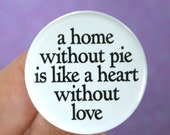 a home without pie is like a heart without love.  1.25 inch pinback button.