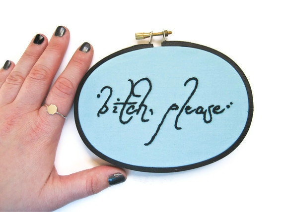 Bitch, Please Hand Embroidery Hoop Art - Funny Home Dorm Decor Embroidered Script Fabric Art - Mature