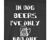 In Dog Beers I've Only Had One  T-shirt S,M,L,Xl,2Xl