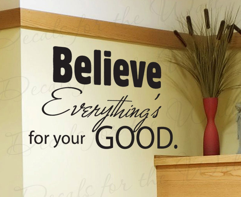 Believe Everything is For Your Good Wall Decal by DecalsForTheWall