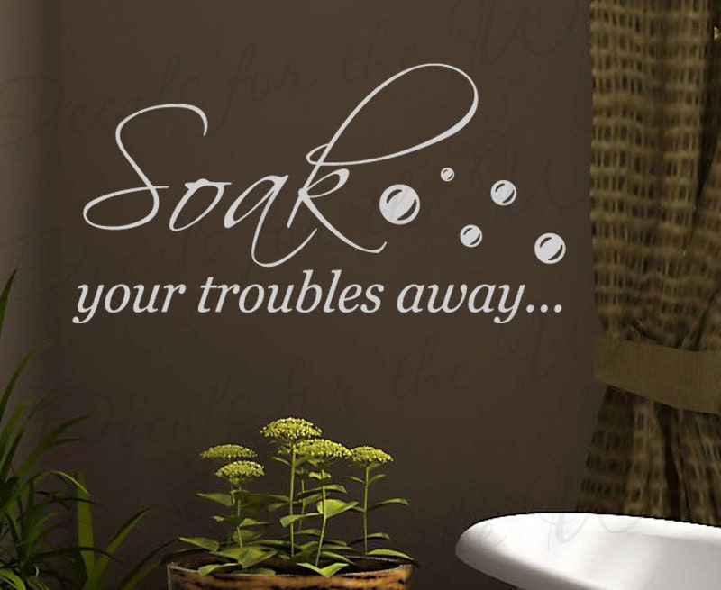 Soak your troubles away bath bathroom wall saying quote design for Bathroom decor quotes