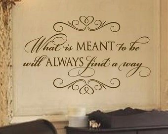 Vinyl Wall Quote - What is Meant to be Will Always Find a Way Wall Decal - Baby Nursery Office Bedroom 22H X 36W Ba0292