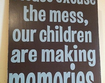 """Please Excuse the Mess, Our Children Are Making Memories-  Hand Painted Wood Sign - 11""""x15"""""""