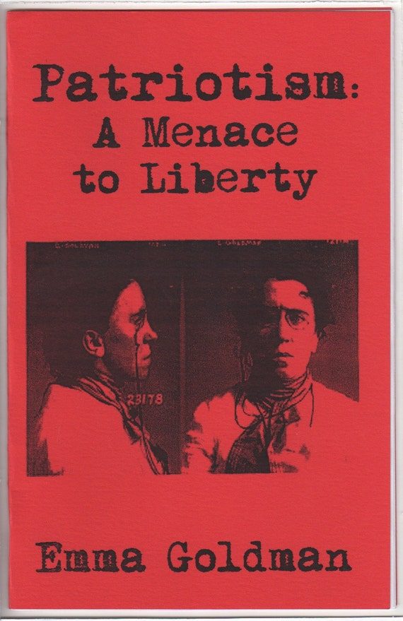 """emma goldman patriotism essay Although not an academic in the strictest sense, emma goldman in her essay """" patriotism: a menace to liberty"""", which can be found in her work anarchism and other essays as a method in which the working class can be successfully turned against each other rather than fighting their masters in a fight for a."""