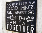 Sometimes good things fall apart so better things can fall together - wood sign