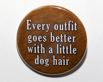 Every Outfit Goes Better With A Little Dog Hair - Pinback Button Badge 1 1/2 inch 1.5 - Flatback Magnet or Keychain