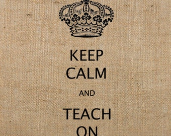 INSTANT Download / Keep Calm and TEACH On Printable Image Transfer or Printable Art DIGITAL Image No. 276