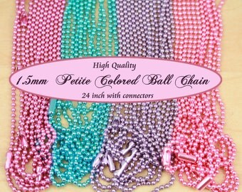10 TIny 1.5mm Colored  Ball Chain. DAINTY, PETITE Chain w/ Connectors 24 or 28 inch. High Quality. Can be cut with scissors..Read Listing.