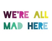 Alice in Wonderland Quote Print - We're All Mad Here - Lewis Carroll