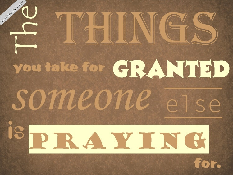 Things You Take For Granted Someone Else Is By Faithhopenhome