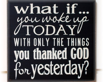 What if you woke up today with only the things you thanked God for yesterday typography wood sign