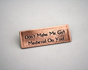 Don't Make Me Get Medieval On You  - Copper Pin