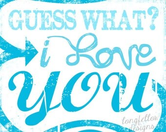 Guess What, I Love You -  Typography Art Print - Custom Color