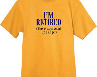 Mens T-shirt / I'm retired this is as dressed up as I get