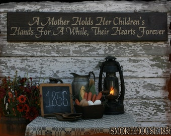 A Mother Holds Her Children's Hands For A While, Their Hearts Forever Primitive Smokehouse Sign Decor