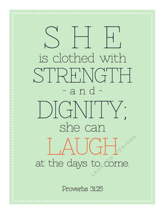 Printable. She is clothed with strength and dignity she can laugh at the days to come. Proverbs 31: 25. 8.5 x 11.