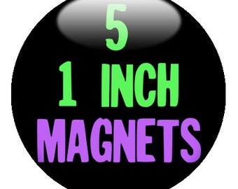 5 CUSTOM 1 inch MAGNETS - use our Design-O-Matic!