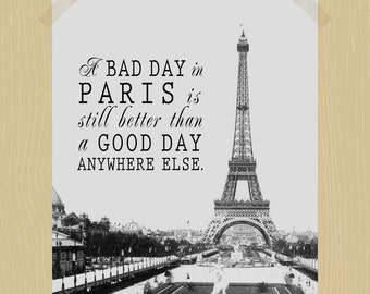 A Bad Day in Paris is Still Better Than a Good Day Anywhere Else Digital Print 11 x 14 World Travel Quote French Print