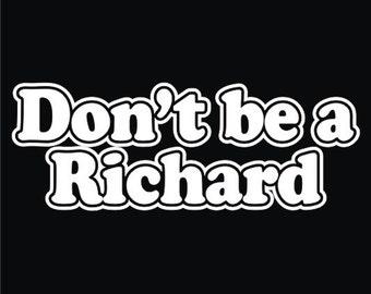 Don't be a Richard   Funny  T-Shirt     Sizes Sm - XL
