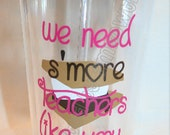 We Need S'More Teachers Like You. Tumbler Cup for Teachers. Free personalization. Great Gift Idea.