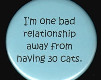 I'm one bad relationship away from having 30 cats.  Pinback button or magnet