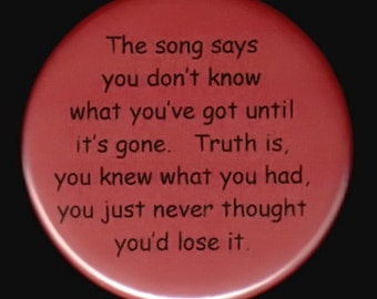The song says you don't know what you've got until it's gone.  Truth is, you knew what you had, you just never thought you'd lose it.