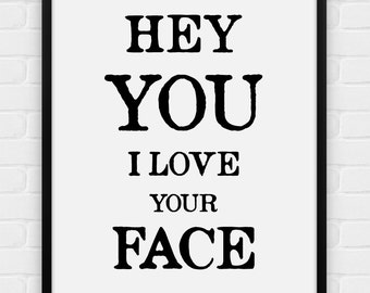 Hey You, I Love Your Face - Printable Poster - Digital Art, Download and Print JPG