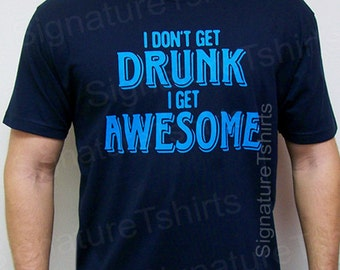 I don't get DRUNK I get AWESOME T-shirt tshirt shirt mens funny tee shirt party college husband dad brother boyfriend geek Christmas gift