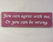 Country wood sign - You can agree with me, or you can be wrong sign - funny decor - man cave, office, kitchen