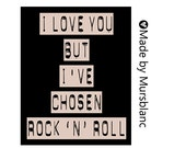I love you but I've Chosen Rock N Roll- 8x10