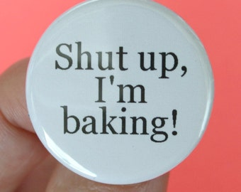 shut up, I'm baking. 1.25 inch funny button.