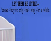 vinyl wall decal quote - Let them be little.. 'cause they're only that way for a while - nursery baby child