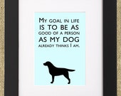"""Dog Quotes Framed Labrador Retriever Print """"My Goal In Life Is To Be As Good Of A Person As My Dog Already Thinks I Am."""""""