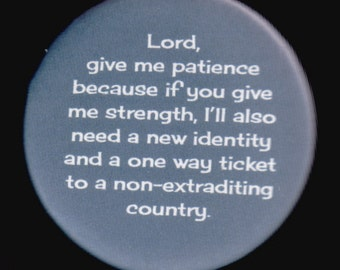 Lord, give me patience because if you give me strength, I'll also need a new identity and a one way ticket to a non-extraditing country.