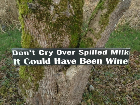 Don't Cry Over Spilled Milk It Could Have Been Wine