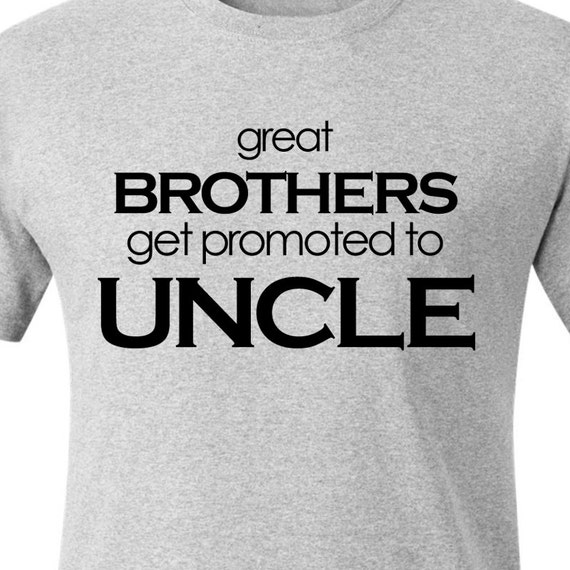 Uncle shirt - great brothers get promoted to uncle unique ORIGINAL design custom t-shirt
