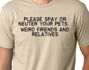 Please spay or neuter your pets weird friends and relatives Funny T-shirt