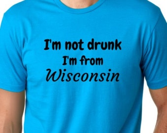 I'm not drunk I'm from wisconsin Funny T-shirt Humor Tee screen printed ring spun cotton shirt